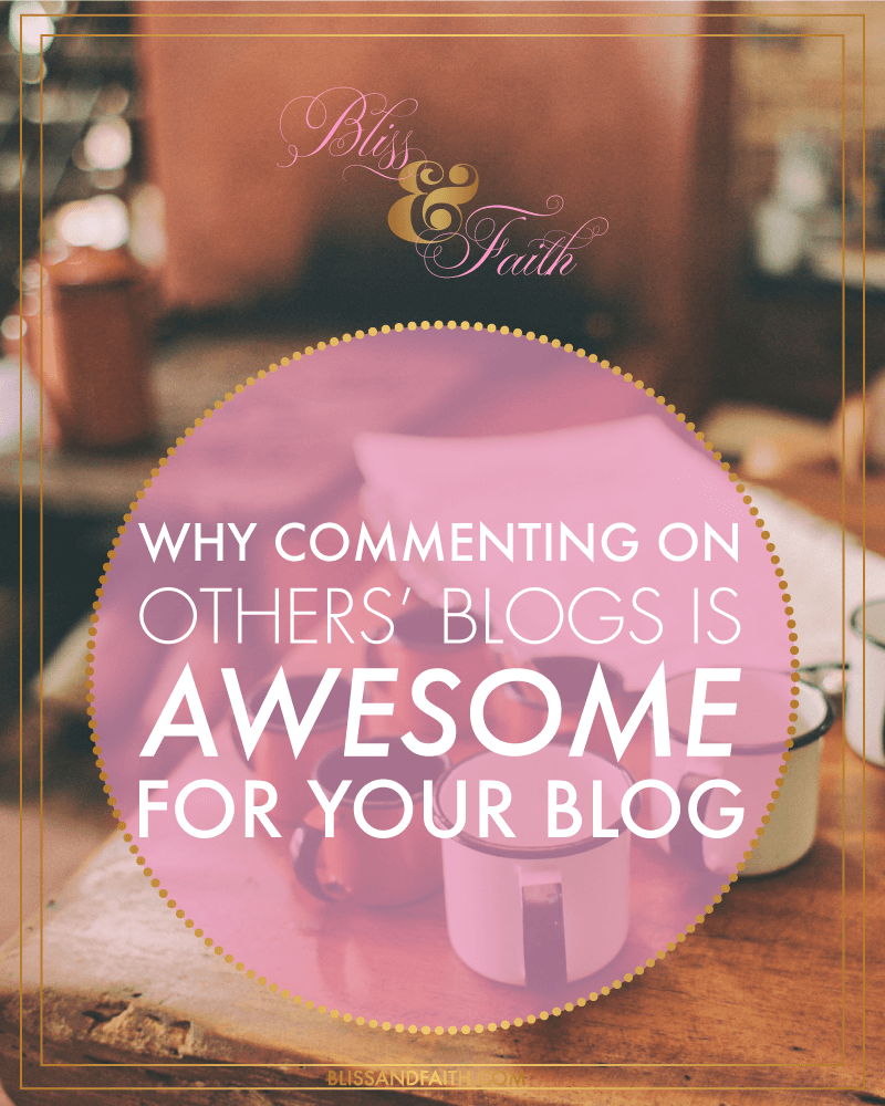 Why Commenting on Others' Blog Is Awesome for Your Blog | BlissandFaith.com